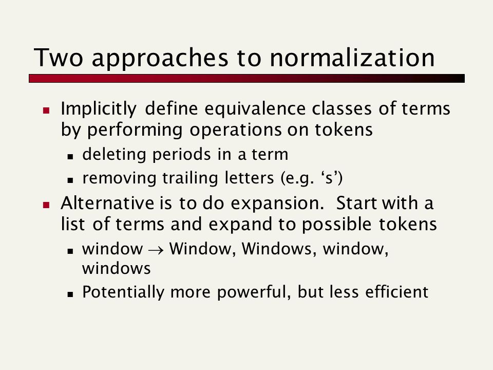 Two approaches to normalization Implicitly define equivalence classes of terms by performing operations on tokens deleting periods in a term removing trailing letters (e.g.