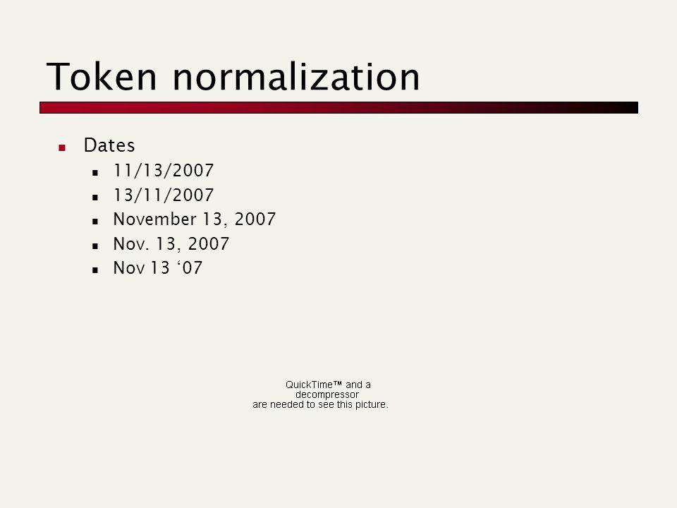 Token normalization Dates 11/13/2007 13/11/2007 November 13, 2007 Nov. 13, 2007 Nov 13 '07