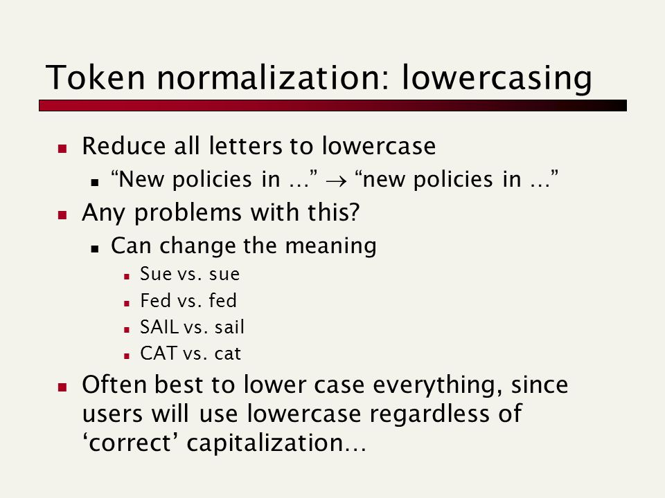 Token normalization: lowercasing Reduce all letters to lowercase New policies in …  new policies in … Any problems with this.