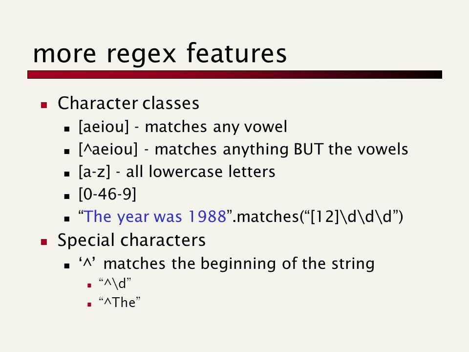 more regex features Character classes [aeiou] - matches any vowel [^aeiou] - matches anything BUT the vowels [a-z] - all lowercase letters [0-46-9] The year was 1988 .matches( [12]\d\d\d ) Special characters '^' matches the beginning of the string ^\d ^The