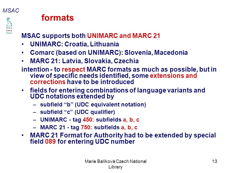 Marie Balíková Czech National Library 13 formats MSAC supports both UNIMARC and MARC 21 UNIMARC: Croatia, Lithuania Comarc (based on UNIMARC): Slovenia, Macedonia MARC 21: Latvia, Slovakia, Czechia intention - to respect MARC formats as much as possible, but in view of specific needs identified, some extensions and corrections have to be introduced fields for entering combinations of language variants and UDC notations extended by –subfield b (UDC equivalent notation) –subfield c (UDC qualifier) –UNIMARC - tag 450: subfields a, b, c –MARC 21 - tag 750: subfields a, b, c MARC 21 Format for Authority had to be extended by special field 089 for entering UDC number MSAC