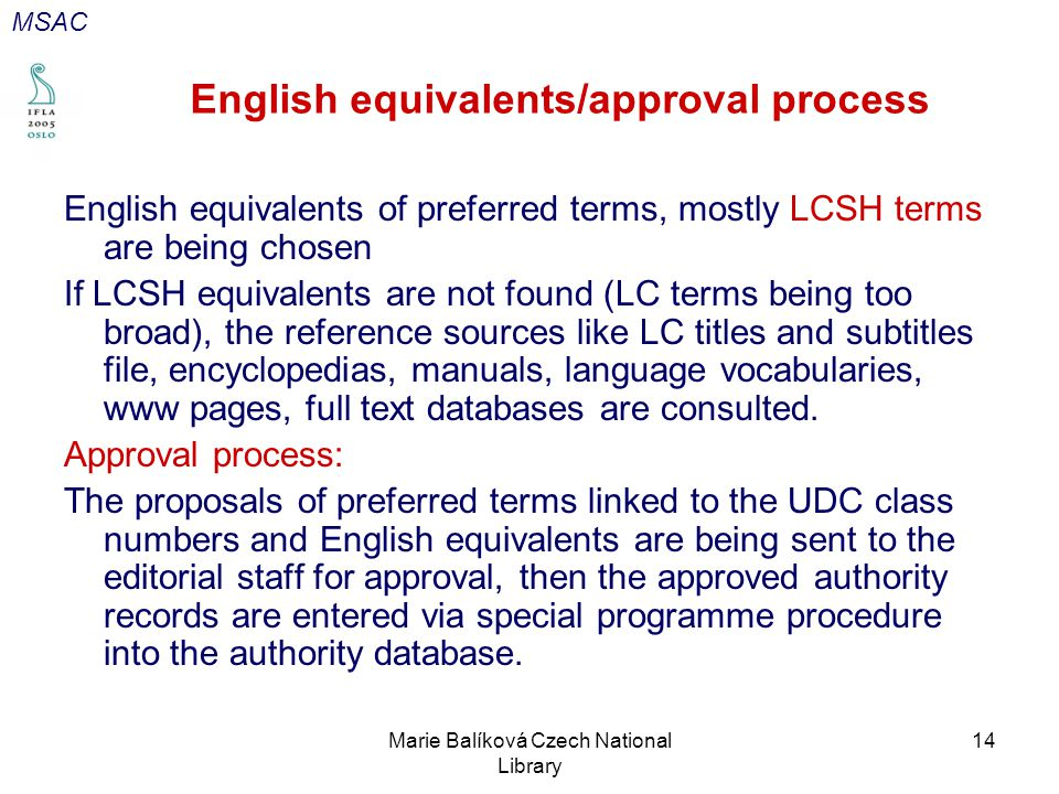 Marie Balíková Czech National Library 14 English equivalents/approval process English equivalents of preferred terms, mostly LCSH terms are being chosen If LCSH equivalents are not found (LC terms being too broad), the reference sources like LC titles and subtitles file, encyclopedias, manuals, language vocabularies, www pages, full text databases are consulted.