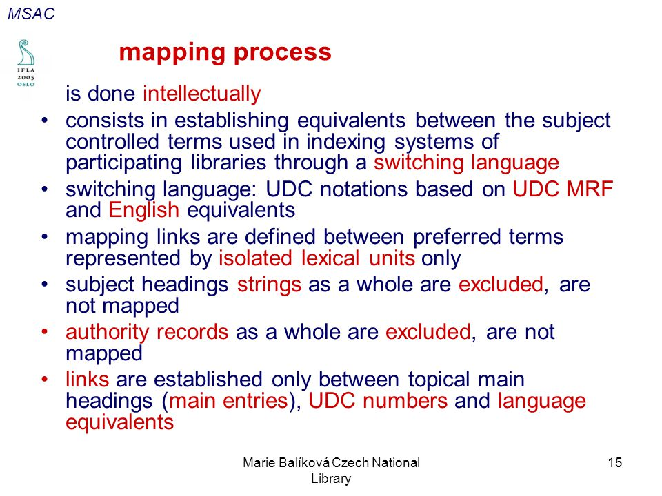 Marie Balíková Czech National Library 15 mapping process is done intellectually consists in establishing equivalents between the subject controlled terms used in indexing systems of participating libraries through a switching language switching language: UDC notations based on UDC MRF and English equivalents mapping links are defined between preferred terms represented by isolated lexical units only subject headings strings as a whole are excluded, are not mapped authority records as a whole are excluded, are not mapped links are established only between topical main headings (main entries), UDC numbers and language equivalents MSAC