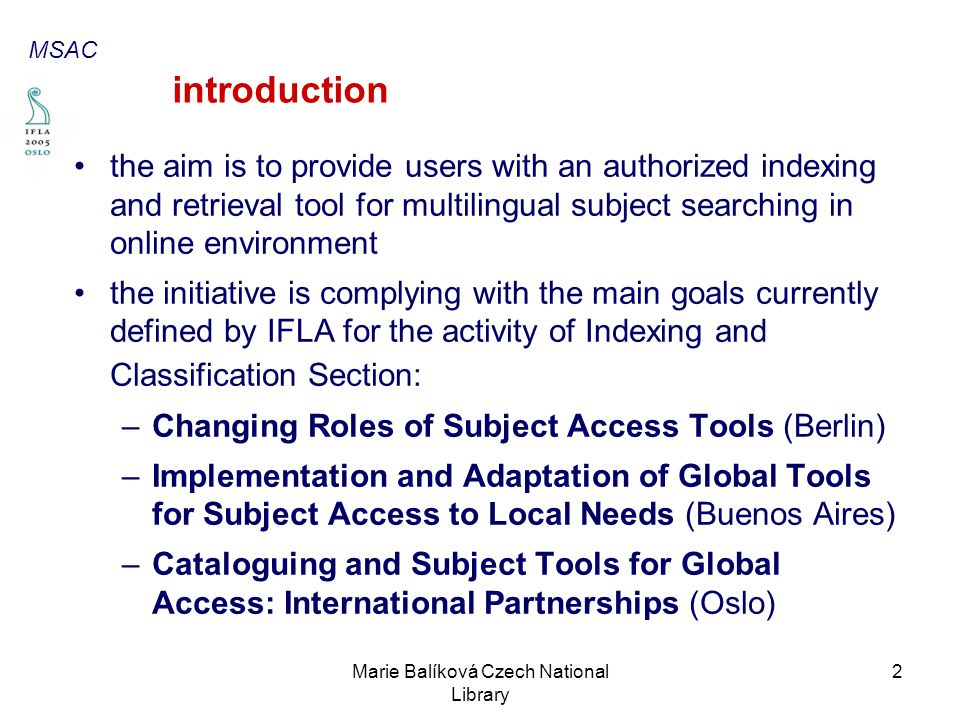 Marie Balíková Czech National Library 2 introduction the aim is to provide users with an authorized indexing and retrieval tool for multilingual subject searching in online environment the initiative is complying with the main goals currently defined by IFLA for the activity of Indexing and Classification Section: –Changing Roles of Subject Access Tools (Berlin) –Implementation and Adaptation of Global Tools for Subject Access to Local Needs (Buenos Aires) –Cataloguing and Subject Tools for Global Access: International Partnerships (Oslo) MSAC