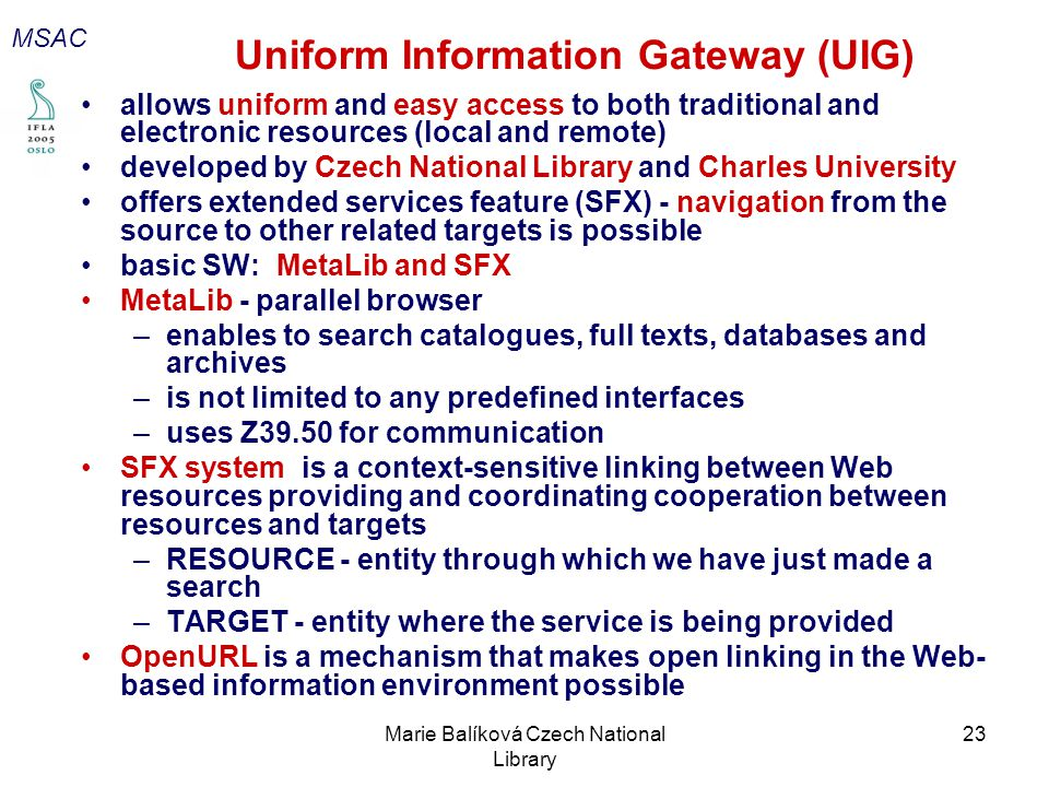 Marie Balíková Czech National Library 23 Uniform Information Gateway (UIG) allows uniform and easy access to both traditional and electronic resources (local and remote) developed by Czech National Library and Charles University offers extended services feature (SFX) - navigation from the source to other related targets is possible basic SW: MetaLib and SFX MetaLib - parallel browser –enables to search catalogues, full texts, databases and archives –is not limited to any predefined interfaces –uses Z39.50 for communication SFX system is a context-sensitive linking between Web resources providing and coordinating cooperation between resources and targets –RESOURCE - entity through which we have just made a search –TARGET - entity where the service is being provided OpenURL is a mechanism that makes open linking in the Web- based information environment possible MSAC