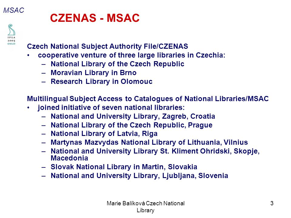 Marie Balíková Czech National Library 3 CZENAS - MSAC Czech National Subject Authority File/CZENAS cooperative venture of three large libraries in Czechia: –National Library of the Czech Republic –Moravian Library in Brno –Research Library in Olomouc Multilingual Subject Access to Catalogues of National Libraries/MSAC joined initiative of seven national libraries: –National and University Library, Zagreb, Croatia –National Library of the Czech Republic, Prague –National Library of Latvia, Riga –Martynas Mazvydas National Library of Lithuania, Vilnius –National and University Library St.