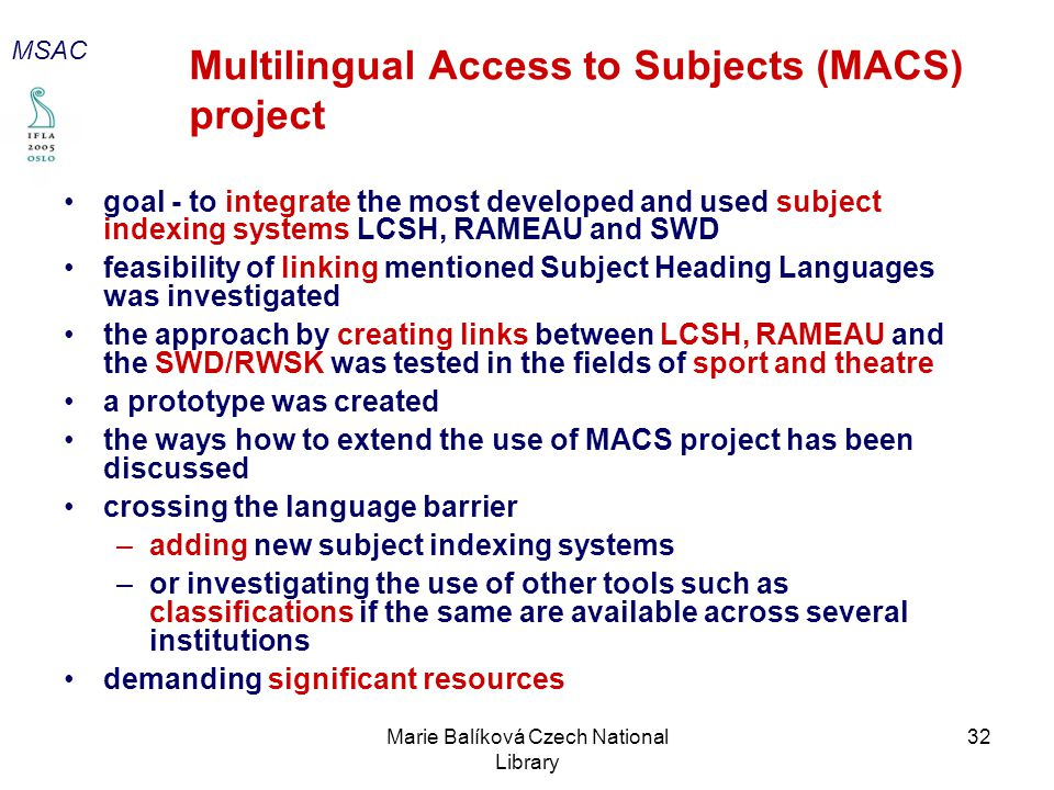 Marie Balíková Czech National Library 32 Multilingual Access to Subjects (MACS) project goal - to integrate the most developed and used subject indexing systems LCSH, RAMEAU and SWD feasibility of linking mentioned Subject Heading Languages was investigated the approach by creating links between LCSH, RAMEAU and the SWD/RWSK was tested in the fields of sport and theatre a prototype was created the ways how to extend the use of MACS project has been discussed crossing the language barrier –adding new subject indexing systems –or investigating the use of other tools such as classifications if the same are available across several institutions demanding significant resources MSAC