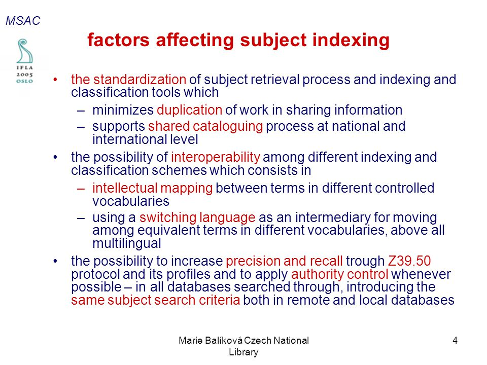 Marie Balíková Czech National Library 4 factors affecting subject indexing the standardization of subject retrieval process and indexing and classification tools which –minimizes duplication of work in sharing information –supports shared cataloguing process at national and international level the possibility of interoperability among different indexing and classification schemes which consists in –intellectual mapping between terms in different controlled vocabularies –using a switching language as an intermediary for moving among equivalent terms in different vocabularies, above all multilingual the possibility to increase precision and recall trough Z39.50 protocol and its profiles and to apply authority control whenever possible – in all databases searched through, introducing the same subject search criteria both in remote and local databases MSAC
