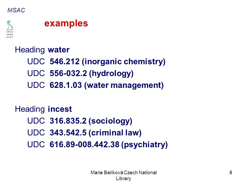 Marie Balíková Czech National Library 8 examples Heading water UDC 546.212 (inorganic chemistry) UDC 556-032.2 (hydrology) UDC 628.1.03 (water management) Heading incest UDC 316.835.2 (sociology) UDC 343.542.5 (criminal law) UDC 616.89-008.442.38 (psychiatry) MSAC
