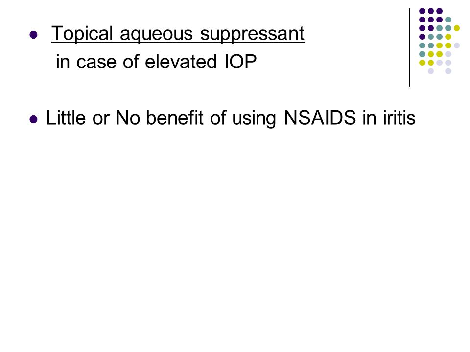 Topical aqueous suppressant in case of elevated IOP Little or No benefit of using NSAIDS in iritis
