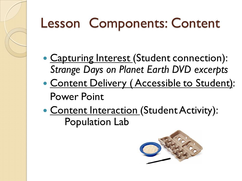 Lesson Components: Content Capturing Interest (Student connection): Strange Days on Planet Earth DVD excerpts Content Delivery ( Accessible to Student): Power Point Content Interaction (Student Activity): Population Lab