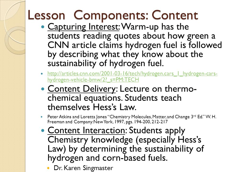 Lesson Components: Content Capturing Interest: Warm-up has the students reading quotes about how green a CNN article claims hydrogen fuel is followed by describing what they know about the sustainability of hydrogen fuel.