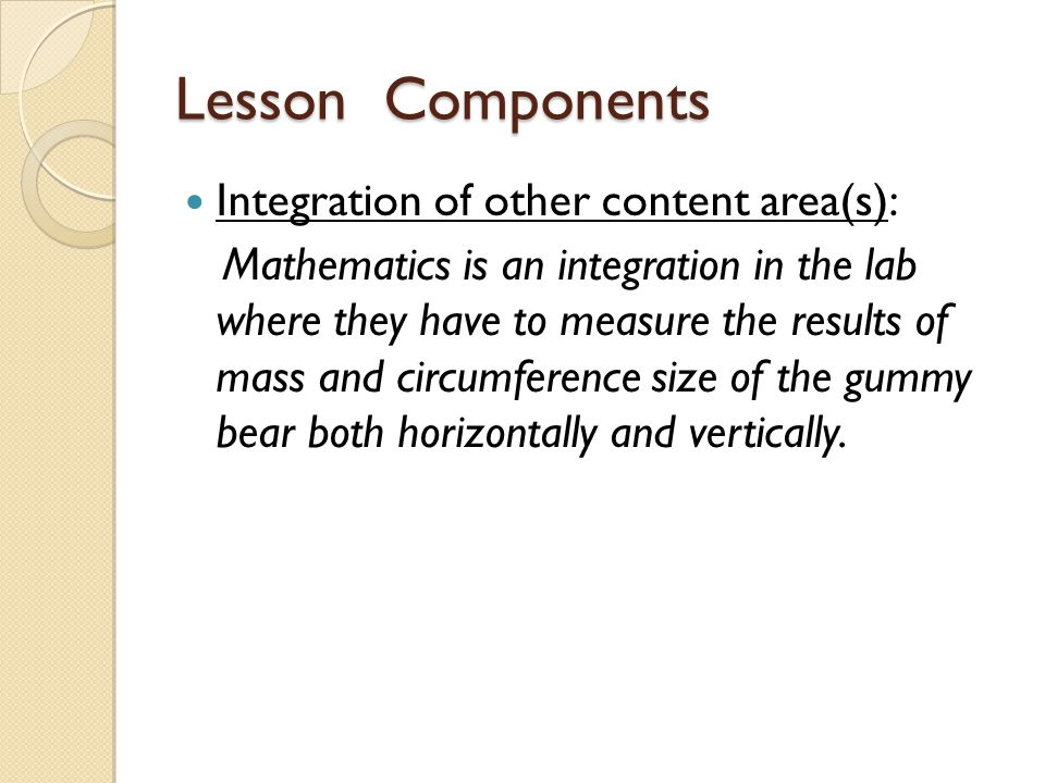 Lesson Components Integration of other content area(s): Mathematics is an integration in the lab where they have to measure the results of mass and circumference size of the gummy bear both horizontally and vertically.