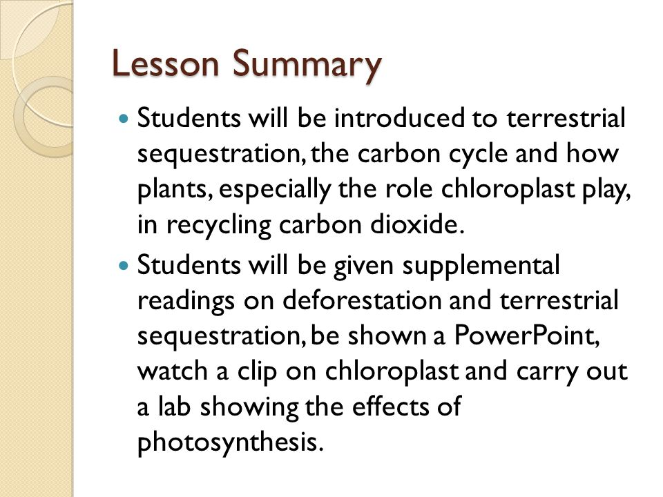 Lesson Summary Students will be introduced to terrestrial sequestration, the carbon cycle and how plants, especially the role chloroplast play, in recycling carbon dioxide.