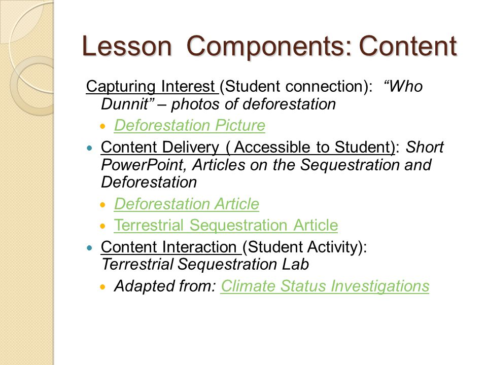 Lesson Components: Content Capturing Interest (Student connection): Who Dunnit – photos of deforestation Deforestation Picture Content Delivery ( Accessible to Student): Short PowerPoint, Articles on the Sequestration and Deforestation Deforestation Article Terrestrial Sequestration Article Content Interaction (Student Activity): Terrestrial Sequestration Lab Adapted from: Climate Status InvestigationsClimate Status Investigations
