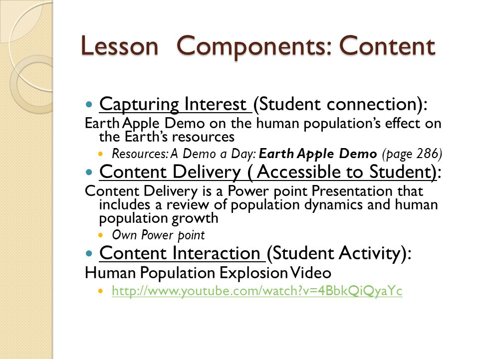 Lesson Components: Content Capturing Interest (Student connection): Earth Apple Demo on the human population's effect on the Earth's resources Resources: A Demo a Day: Earth Apple Demo (page 286) Content Delivery ( Accessible to Student): Content Delivery is a Power point Presentation that includes a review of population dynamics and human population growth Own Power point Content Interaction (Student Activity): Human Population Explosion Video http://www.youtube.com/watch?v=4BbkQiQyaYc