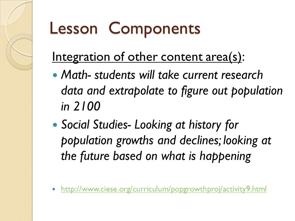 Lesson Components Integration of other content area(s): Math- students will take current research data and extrapolate to figure out population in 2100 Social Studies- Looking at history for population growths and declines; looking at the future based on what is happening http://www.ciese.org/curriculum/popgrowthproj/activity9.html