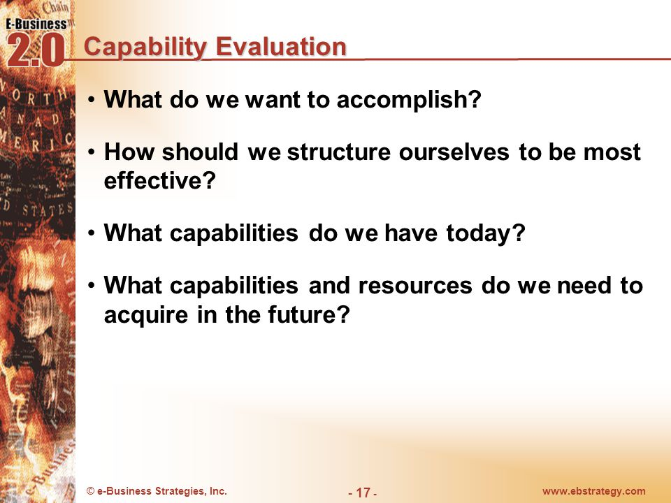 © e-Business Strategies, Inc.www.ebstrategy.com - 17 - Capability Evaluation What do we want to accomplish.