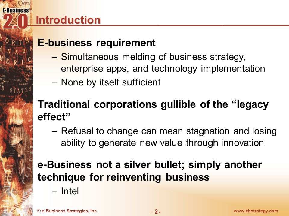 © e-Business Strategies, Inc.www.ebstrategy.com - 2 - Introduction E-business requirement –Simultaneous melding of business strategy, enterprise apps, and technology implementation –None by itself sufficient Traditional corporations gullible of the legacy effect –Refusal to change can mean stagnation and losing ability to generate new value through innovation e-Business not a silver bullet; simply another technique for reinventing business –Intel