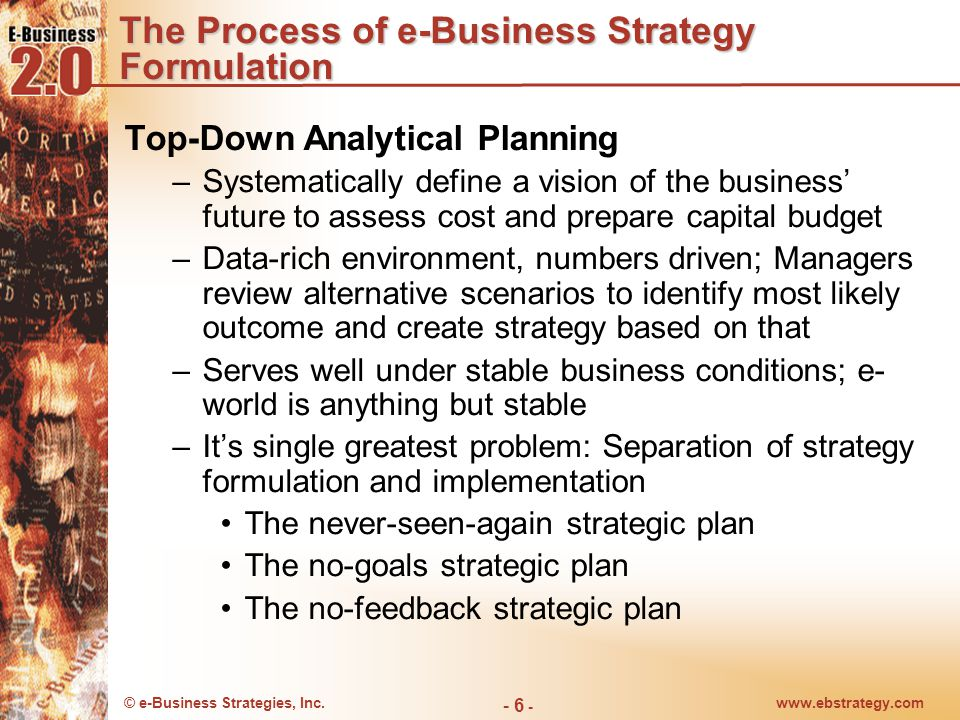© e-Business Strategies, Inc.www.ebstrategy.com - 6 - The Process of e-Business Strategy Formulation Top-Down Analytical Planning –Systematically define a vision of the business' future to assess cost and prepare capital budget –Data-rich environment, numbers driven; Managers review alternative scenarios to identify most likely outcome and create strategy based on that –Serves well under stable business conditions; e- world is anything but stable –It's single greatest problem: Separation of strategy formulation and implementation The never-seen-again strategic plan The no-goals strategic plan The no-feedback strategic plan