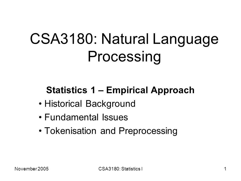 November 2005CSA3180: Statistics I12 Tagset Examples Here are some example POS tags from the BNC (CLAWS4 – BNC Basic Tagset/C5 Tagset) NN1 Singular common noun (e.g.