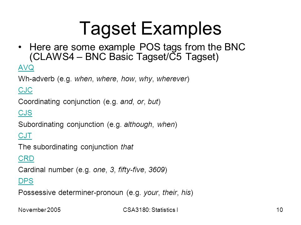 November 2005CSA3180: Statistics I10 Tagset Examples Here are some example POS tags from the BNC (CLAWS4 – BNC Basic Tagset/C5 Tagset) AVQ Wh-adverb (e.g.