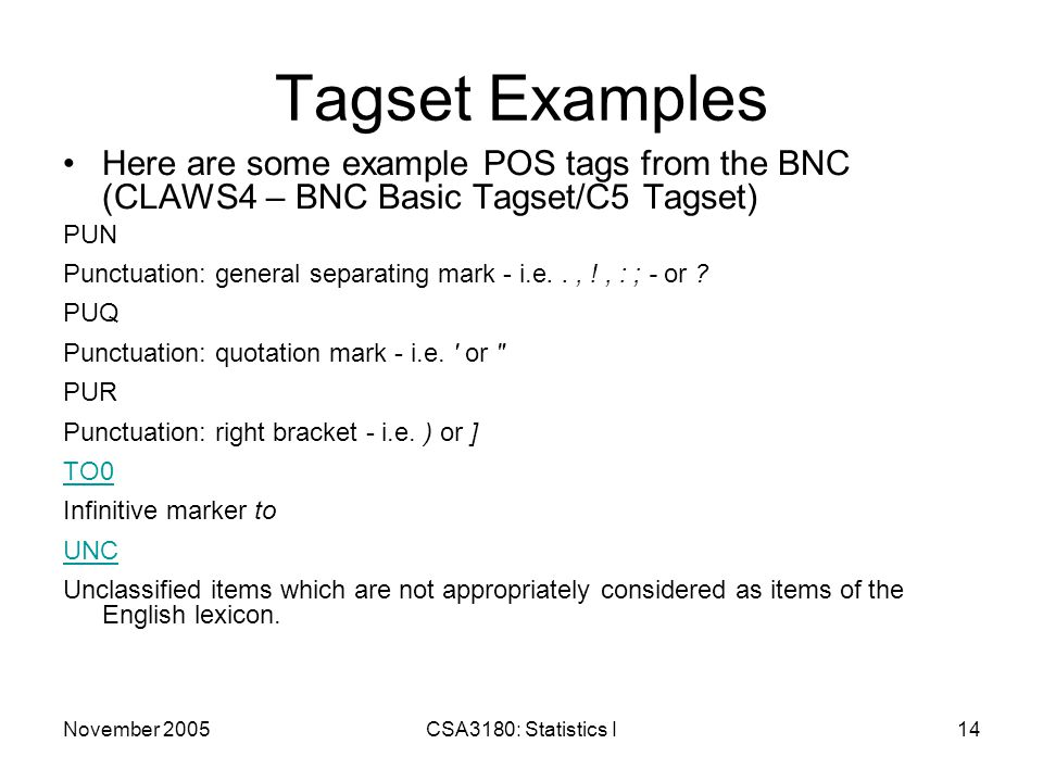 November 2005CSA3180: Statistics I14 Tagset Examples Here are some example POS tags from the BNC (CLAWS4 – BNC Basic Tagset/C5 Tagset) PUN Punctuation: general separating mark - i.e.., !, : ; - or .