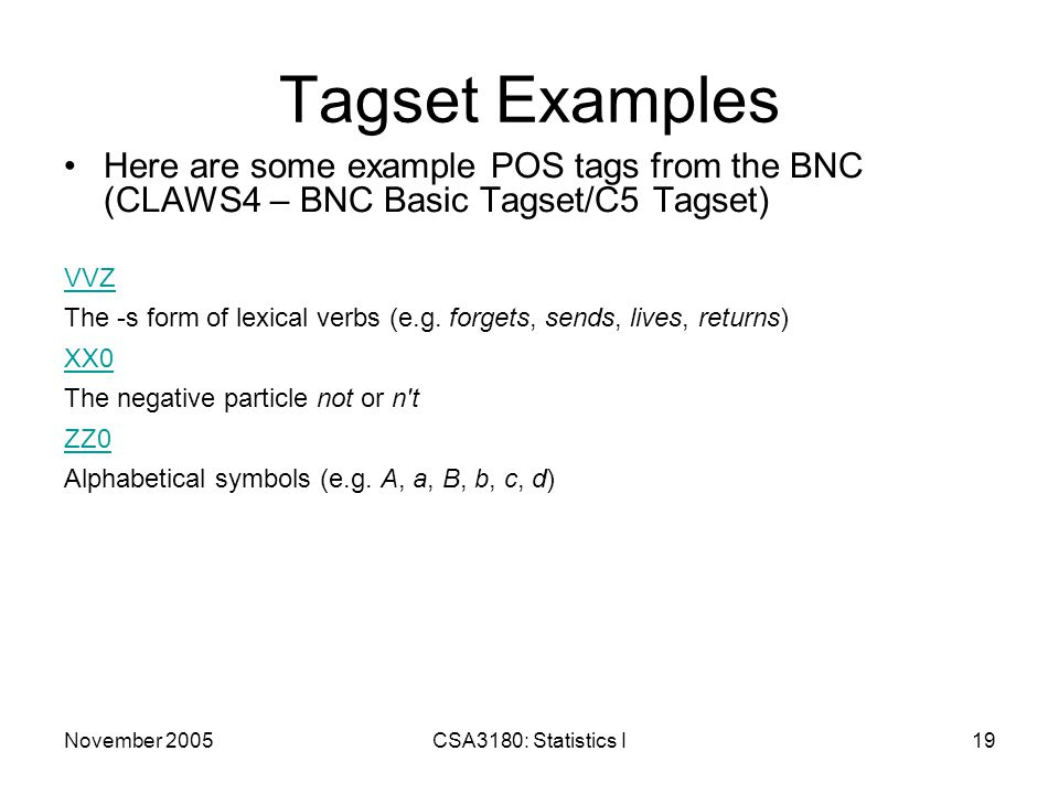 November 2005CSA3180: Statistics I19 Tagset Examples Here are some example POS tags from the BNC (CLAWS4 – BNC Basic Tagset/C5 Tagset) VVZ The -s form of lexical verbs (e.g.