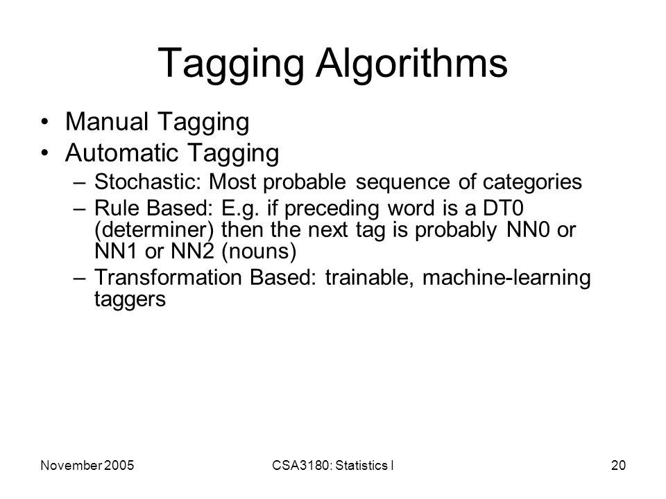 November 2005CSA3180: Statistics I20 Tagging Algorithms Manual Tagging Automatic Tagging –Stochastic: Most probable sequence of categories –Rule Based: E.g.