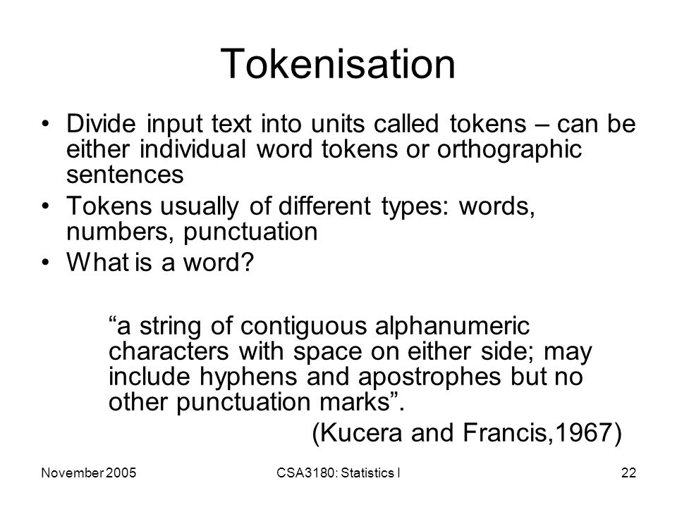November 2005CSA3180: Statistics I22 Tokenisation Divide input text into units called tokens – can be either individual word tokens or orthographic sentences Tokens usually of different types: words, numbers, punctuation What is a word.