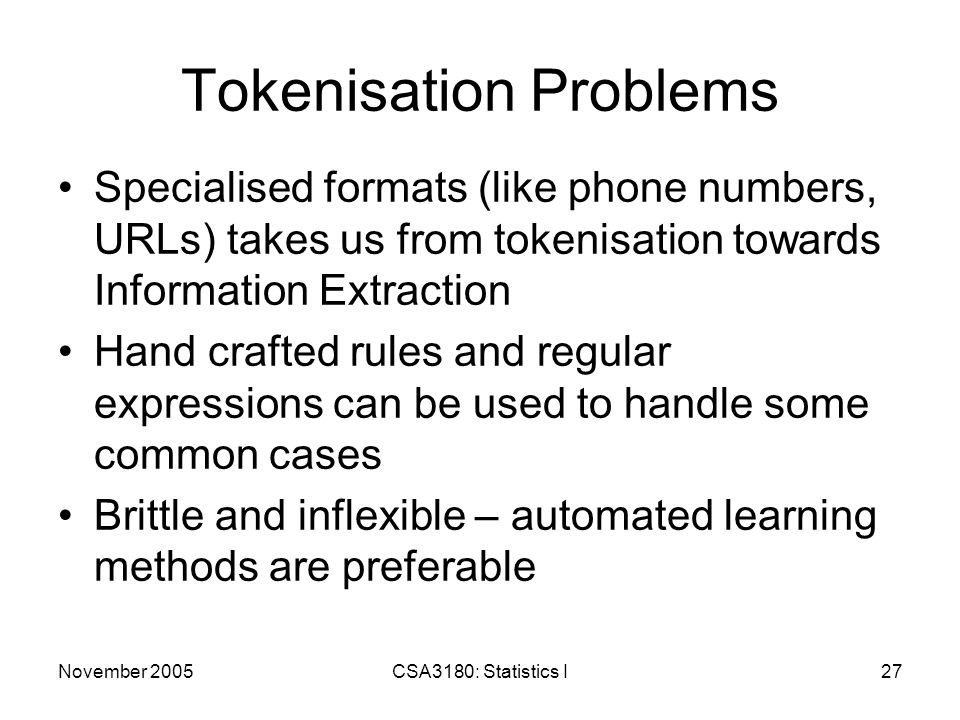 November 2005CSA3180: Statistics I27 Tokenisation Problems Specialised formats (like phone numbers, URLs) takes us from tokenisation towards Information Extraction Hand crafted rules and regular expressions can be used to handle some common cases Brittle and inflexible – automated learning methods are preferable