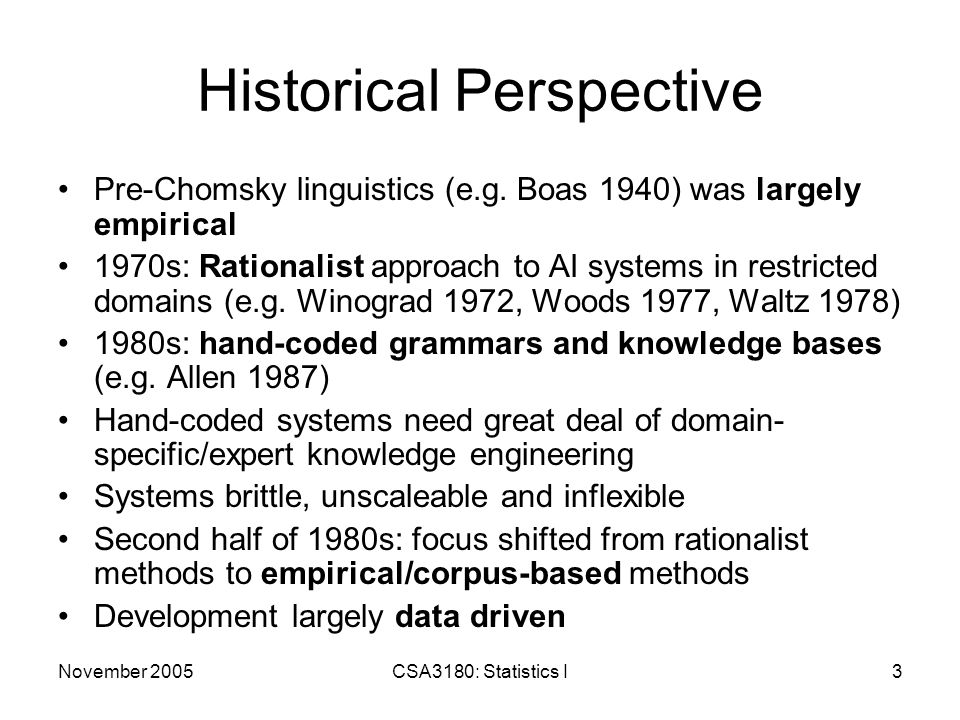 November 2005CSA3180: Statistics I4 Historical Perspective Linguistics Research: Automatic Induction of lexical and syntactic information from corpora Speech Recognition: resulted in Hidden Markov Models (HMM) based methods (IBM Yorktown Heights) that outperformed previous knowledge- based approaches Use of probabilistic finite state machines to model word pronunciations Make use of hill-climbing training algorithms to fit model parameters to actual speech data