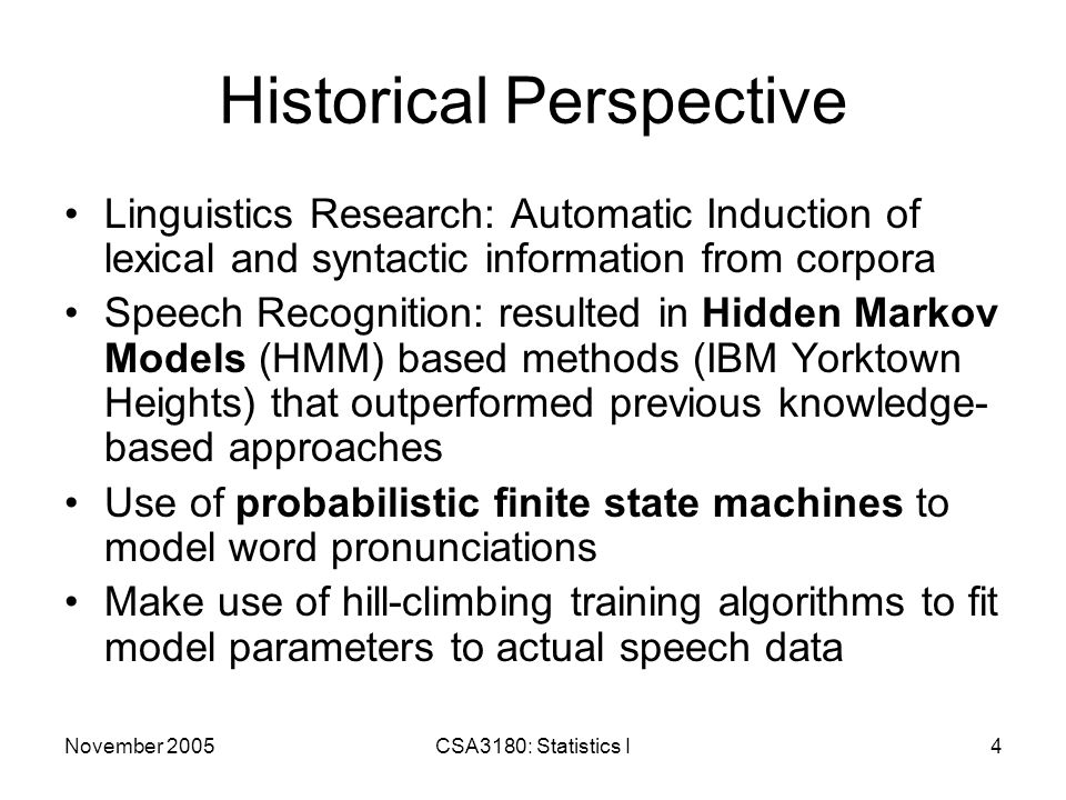 November 2005CSA3180: Statistics I5 Application Areas Success of statistical methods in speech spread to other areas like POS tagging, spelling correction, and parsing POS Tagging: assigning appropriate syntactic class tags to words Machine Translation: training on bilingual corpora to extract word and contextual mappings Parsing: based on tree banks (large databases of sentences annotated with syntactic parse trees), such as probabilistic CFGs (PCFGs) Word-sense disambiguation: attachment, anaphora resolution, discourse segmentation Content-based document processing: –Information Extraction: text  filled templates –Information Retrieval: query text  set of relevant documents