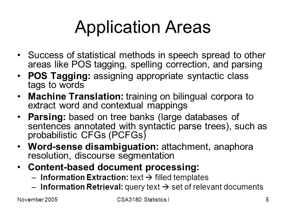 November 2005CSA3180: Statistics I5 Application Areas Success of statistical methods in speech spread to other areas like POS tagging, spelling correction, and parsing POS Tagging: assigning appropriate syntactic class tags to words Machine Translation: training on bilingual corpora to extract word and contextual mappings Parsing: based on tree banks (large databases of sentences annotated with syntactic parse trees), such as probabilistic CFGs (PCFGs) Word-sense disambiguation: attachment, anaphora resolution, discourse segmentation Content-based document processing: –Information Extraction: text  filled templates –Information Retrieval: query text  set of relevant documents