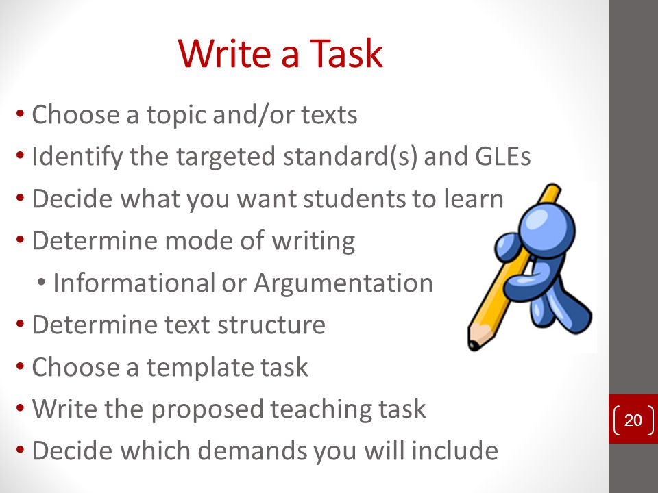 Write a Task Choose a topic and/or texts Identify the targeted standard(s) and GLEs Decide what you want students to learn Determine mode of writing I