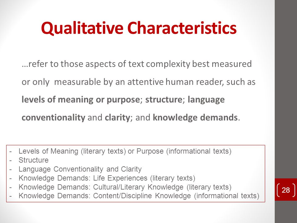 Qualitative Characteristics …refer to those aspects of text complexity best measured or only measurable by an attentive human reader, such as levels o