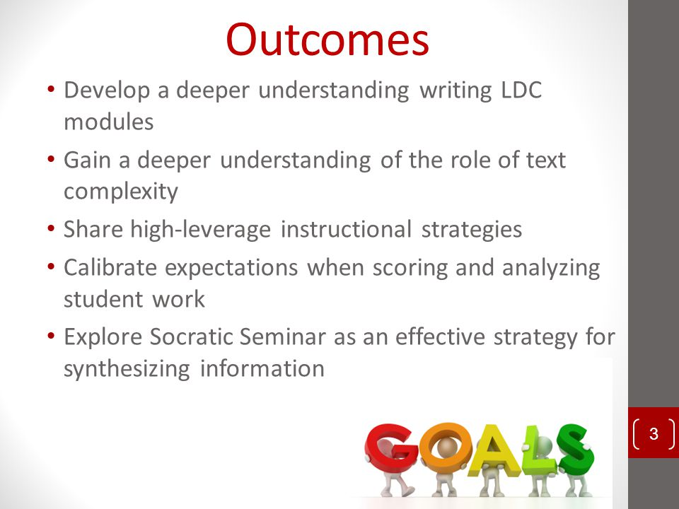 Outcomes Develop a deeper understanding writing LDC modules Gain a deeper understanding of the role of text complexity Share high-leverage instruction