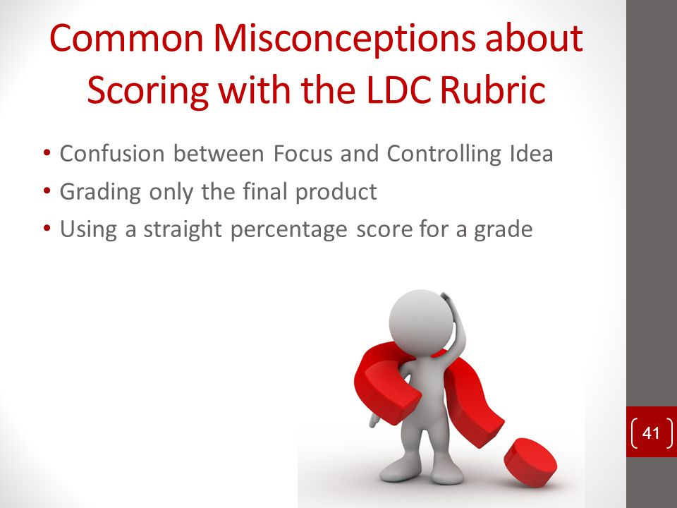 Common Misconceptions about Scoring with the LDC Rubric Confusion between Focus and Controlling Idea Grading only the final product Using a straight p