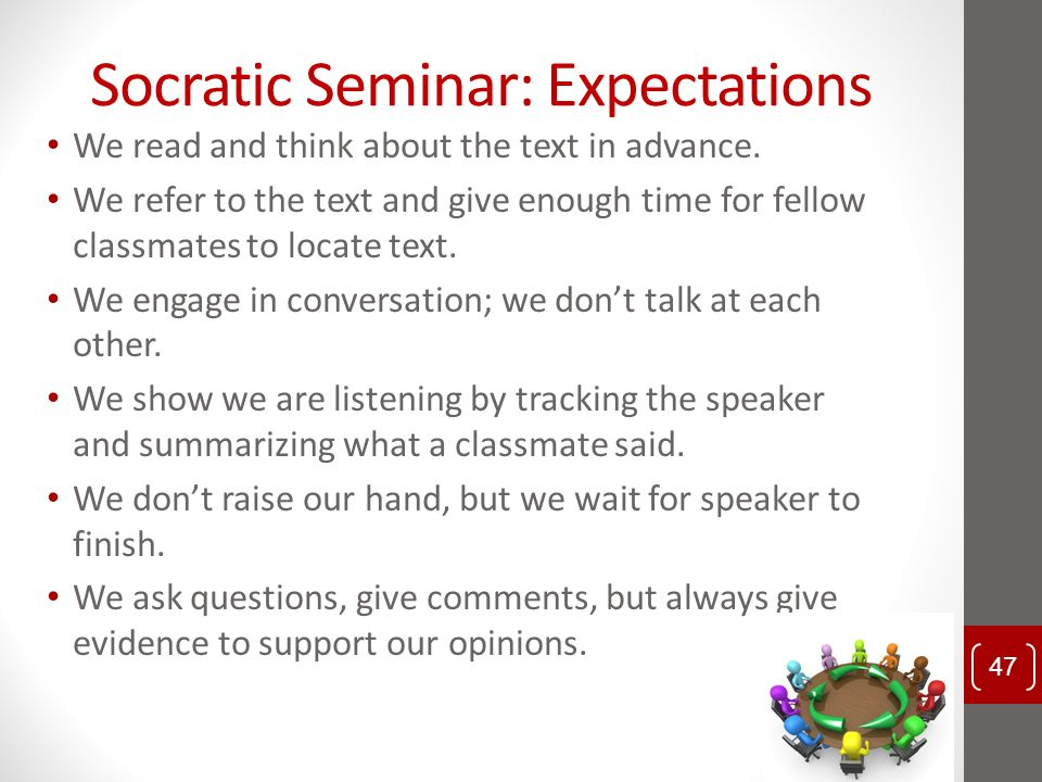 Socratic Seminar: Expectations We read and think about the text in advance. We refer to the text and give enough time for fellow classmates to locate