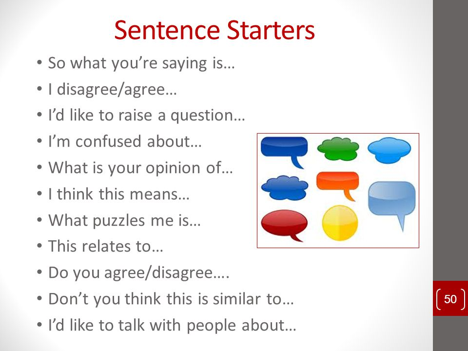 Sentence Starters So what you're saying is… I disagree/agree… I'd like to raise a question… I'm confused about… What is your opinion of… I think this