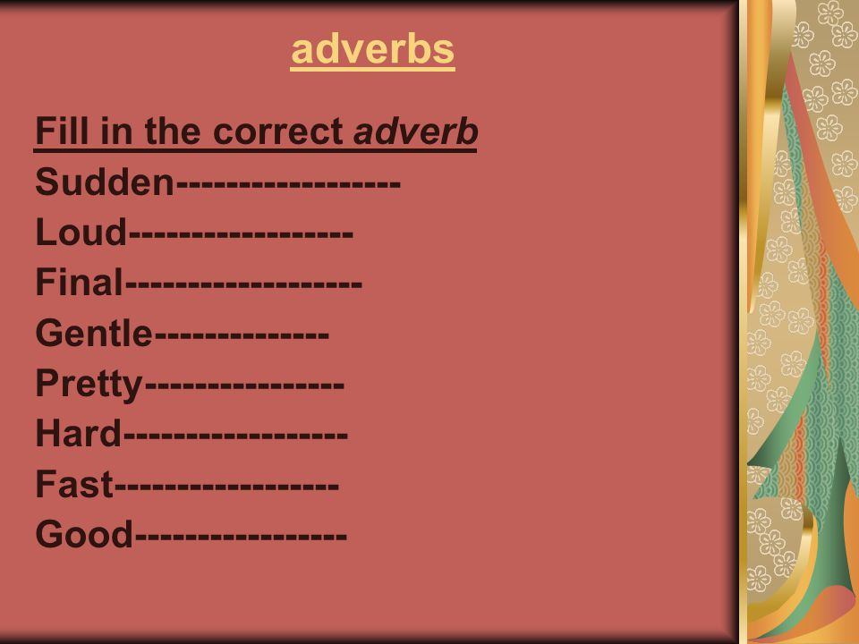 adverbs Fill in the correct adverb Sudden------------------ Loud------------------ Final------------------- Gentle-------------- Pretty---------------