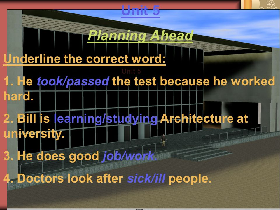 Unit 5 Planning Ahead Underline the correct word: 1. He took/passed the test because he worked hard. 2. Bill is learning/studying Architecture at univ
