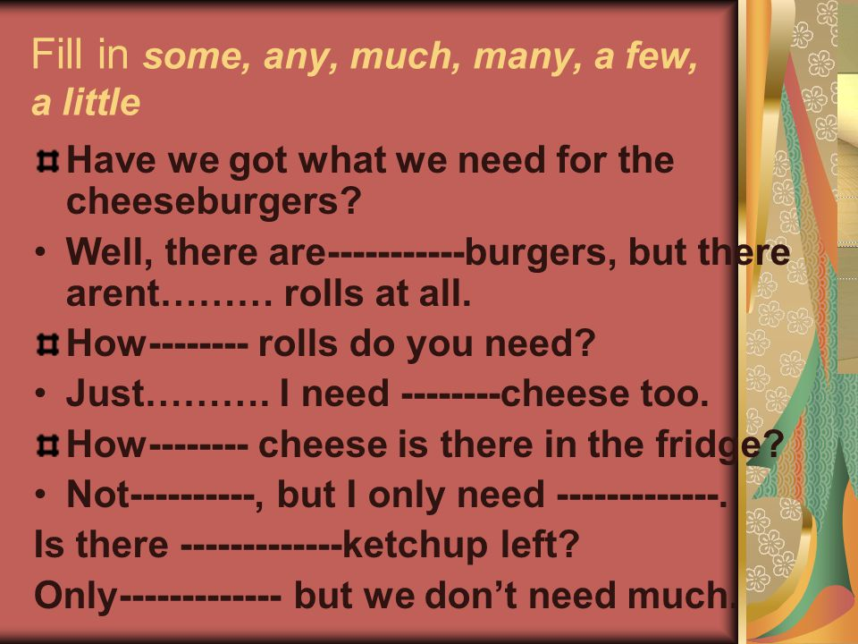 Fill in some, any, much, many, a few, a little Have we got what we need for the cheeseburgers? Well, there are-----------burgers, but there arent……… r