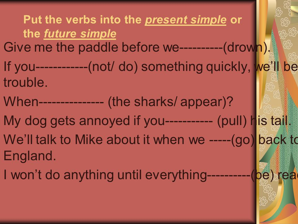 Put the verbs into the present simple or the future simple Give me the paddle before we----------(drown). If you------------(not/ do) something quickl
