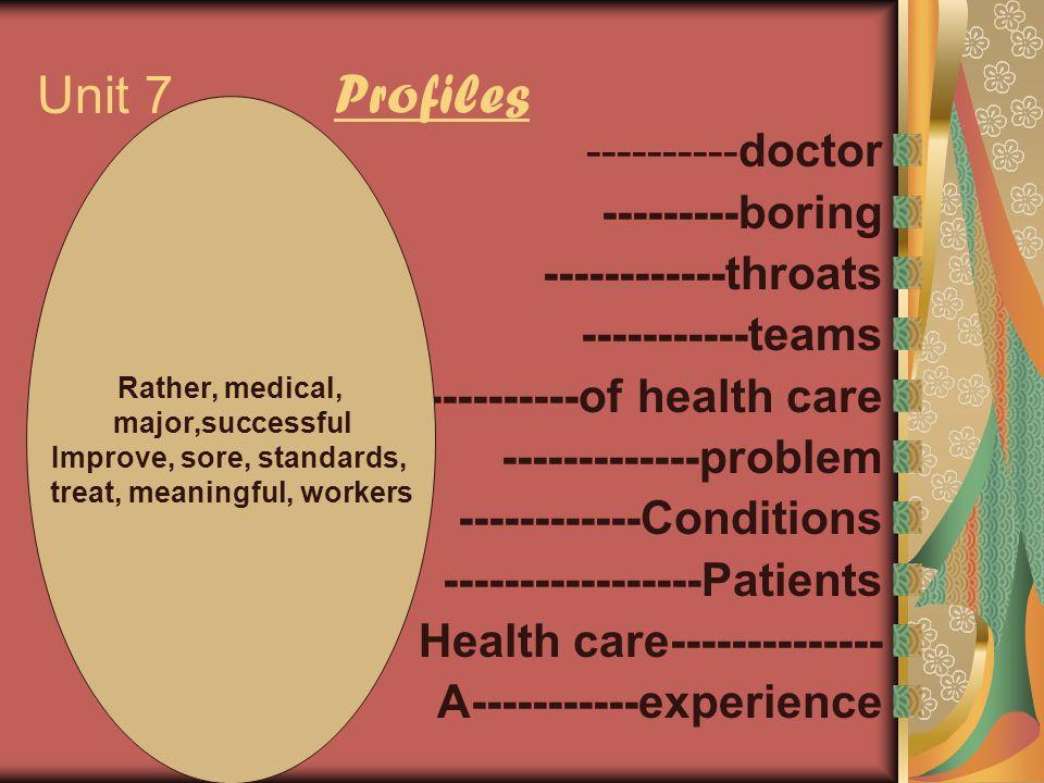 Unit 7 Profiles ----------doctor ---------boring ------------throats -----------teams ----------of health care -------------problem ------------Condit