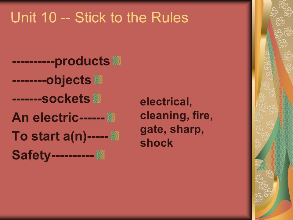 Unit 10 -- Stick to the Rules ----------products --------objects -------sockets An electric------ To start a(n)----- Safety---------- electrical, clea