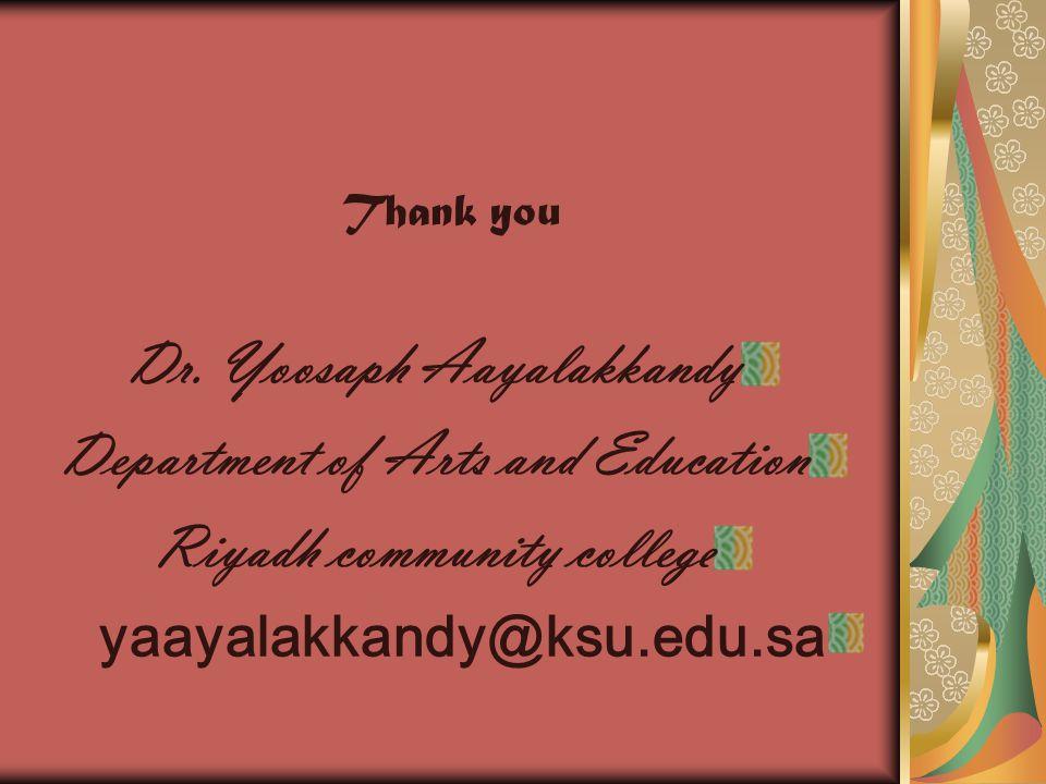 Thank you Dr. Yoosaph Aayalakkandy Department of Arts and Education Riyadh community college yaayalakkandy@ksu.edu.sa