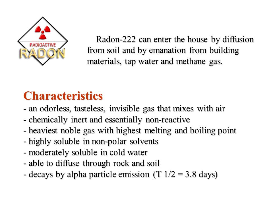 Radon-222 can enter the house by diffusion from soil and by emanation from building materials, tap water and methane gas. Characteristics - an odorles