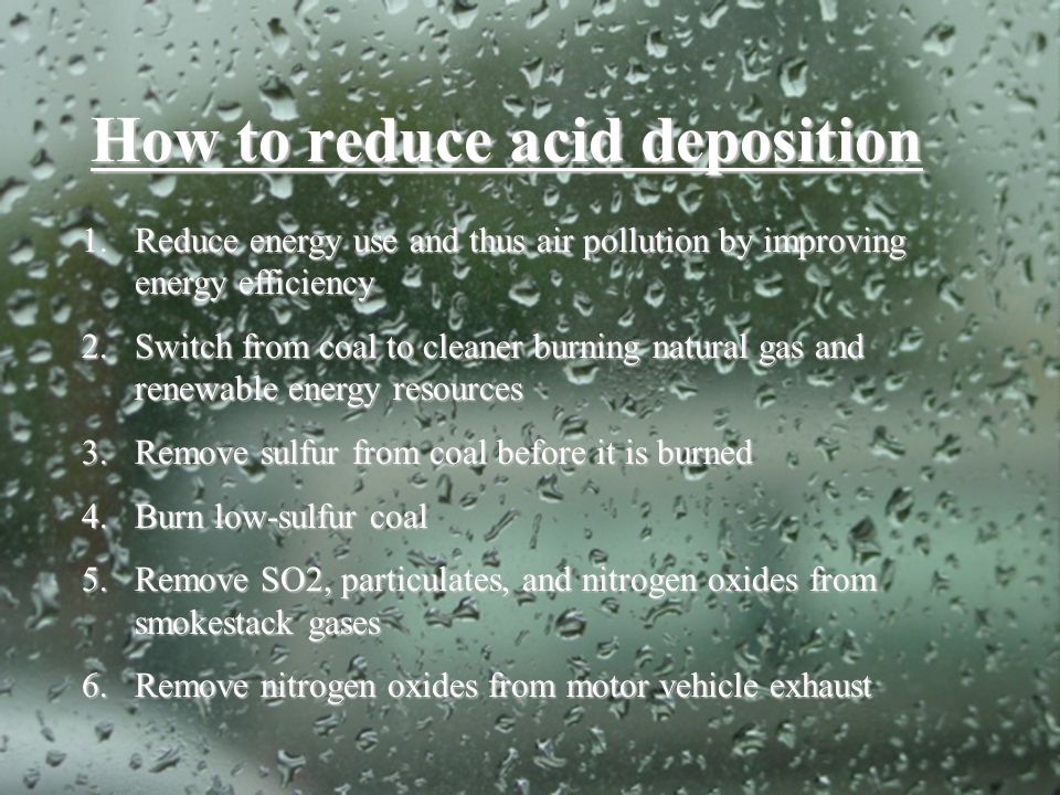 How to reduce acid deposition 1.Reduce energy use and thus air pollution by improving energy efficiency 2.Switch from coal to cleaner burning natural
