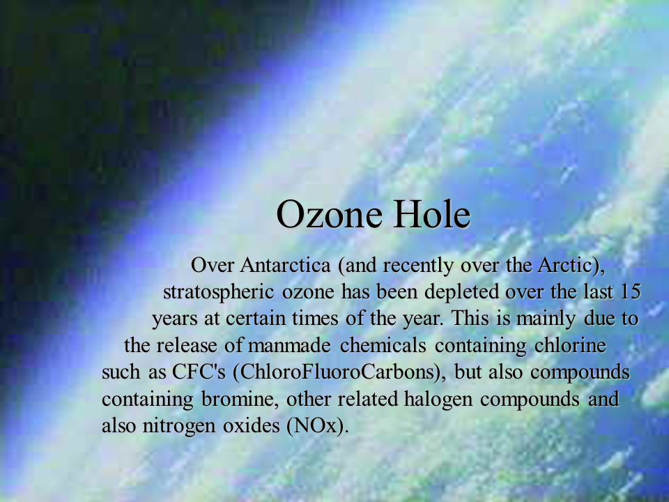 Ozone Hole Over Antarctica (and recently over the Arctic), stratospheric ozone has been depleted over the last 15 years at certain times of the year.